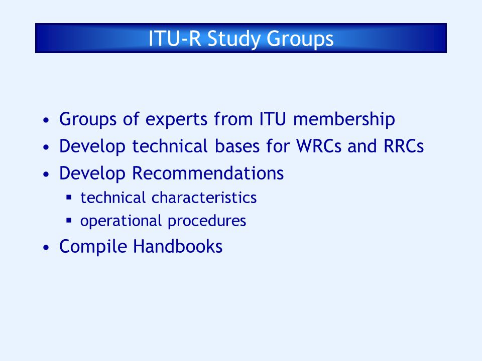 ITU-R Study Groups Groups of experts from ITU membership