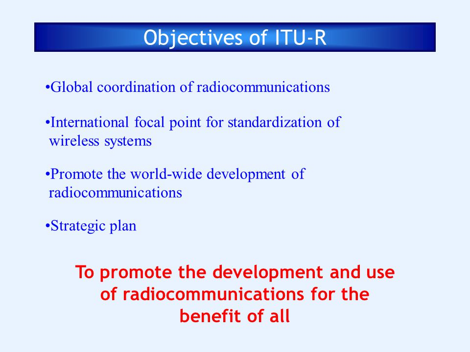 Objectives of ITU-R Global coordination of radiocommunications. International focal point for standardization of.
