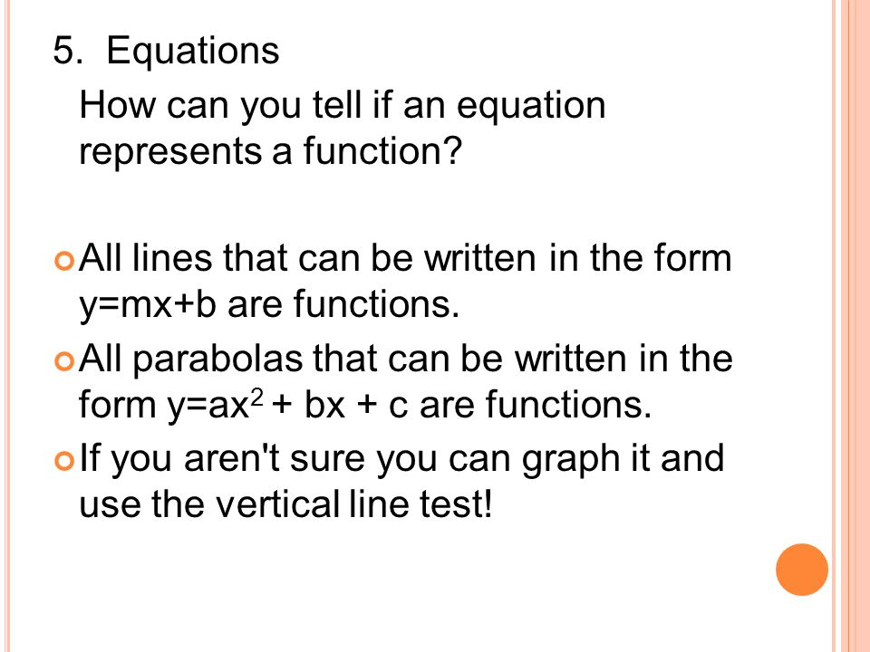 5. Equations How can you tell if an equation represents a function All lines that can be written in the form y=mx+b are functions.