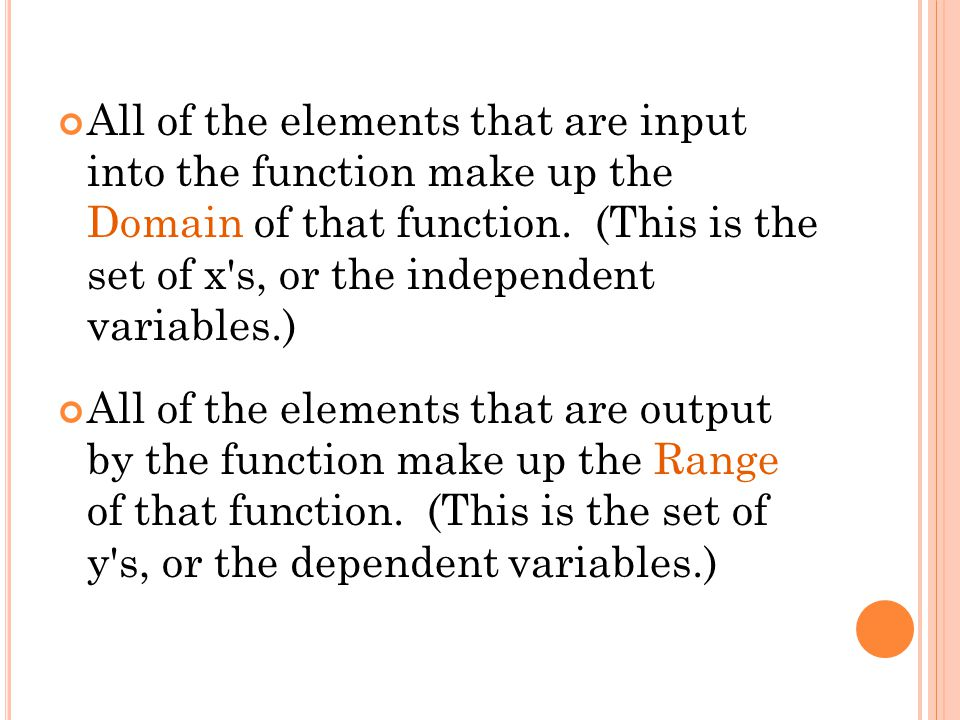 All of the elements that are input into the function make up the Domain of that function. (This is the set of x s, or the independent variables.)