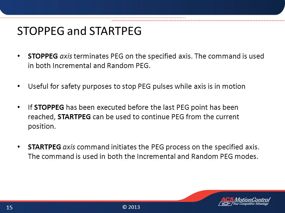 STOPPEG and STARTPEG STOPPEG axis terminates PEG on the specified axis. The command is used in both Incremental and Random PEG.