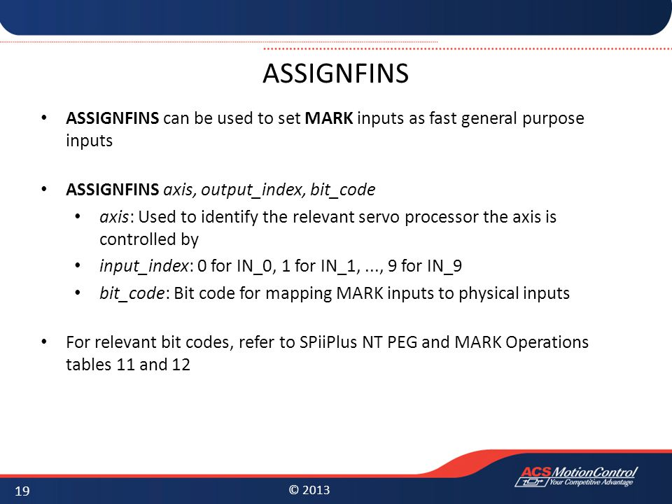 ASSIGNFINS ASSIGNFINS can be used to set MARK inputs as fast general purpose inputs. ASSIGNFINS axis, output_index, bit_code.