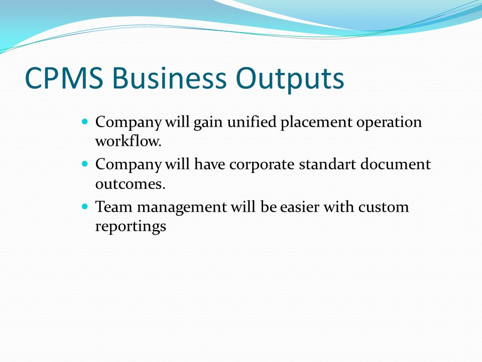 CPMS Business Outputs Company will gain unified placement operation workflow. Company will have corporate standart document outcomes.