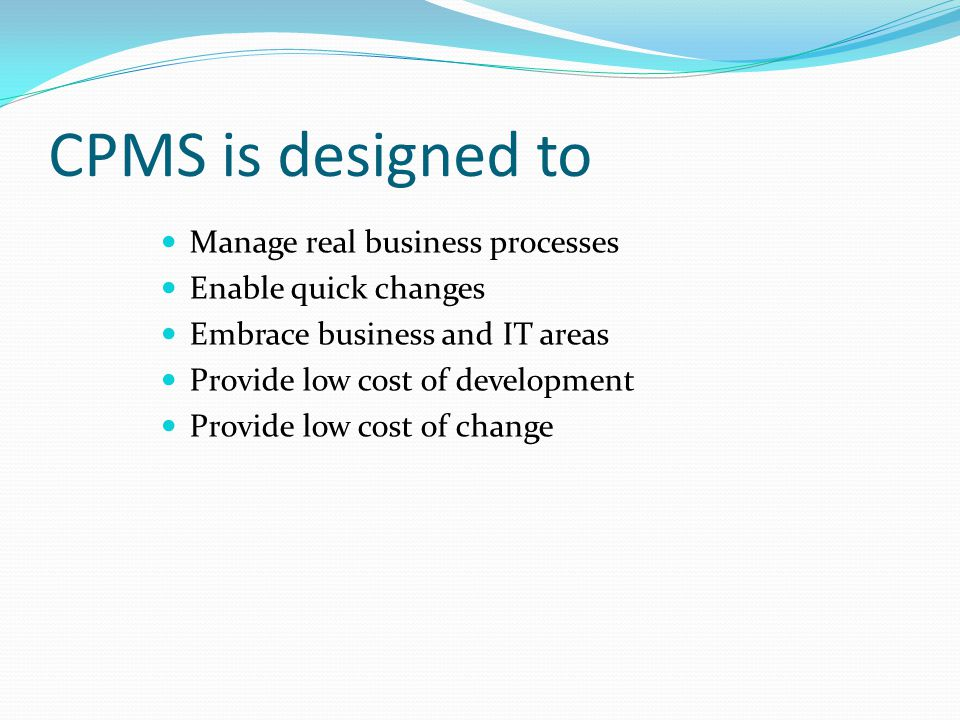 CPMS is designed to Manage real business processes