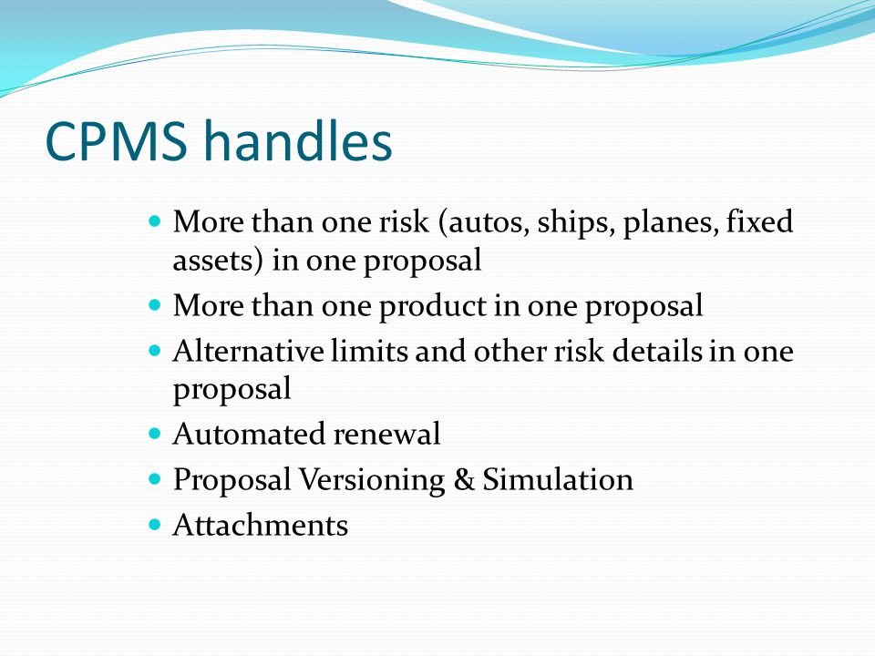 CPMS handles More than one risk (autos, ships, planes, fixed assets) in one proposal. More than one product in one proposal.