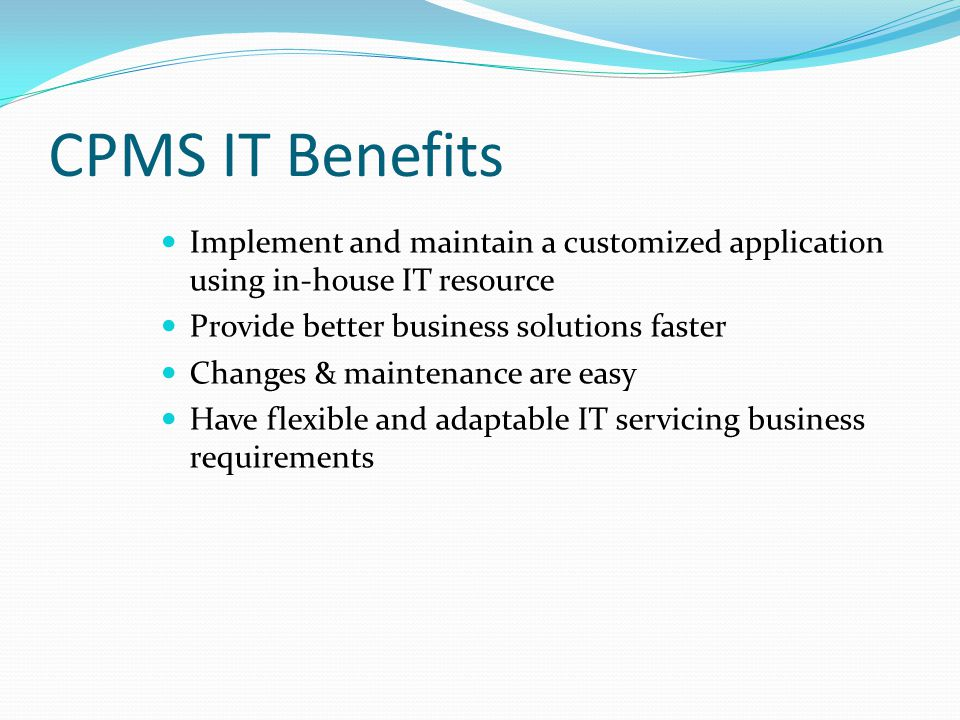 CPMS IT Benefits Implement and maintain a customized application using in-house IT resource. Provide better business solutions faster.
