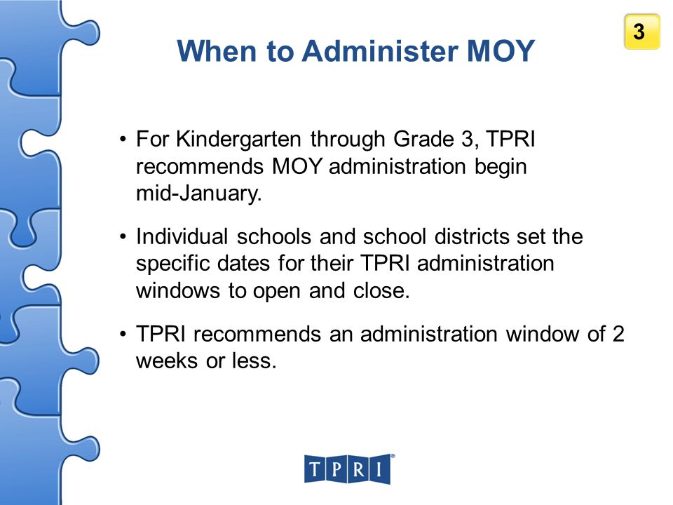 When to Administer MOY For Kindergarten through Grade 3, TPRI recommends MOY administration begin mid-January.