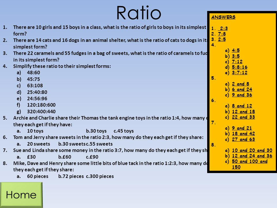Ratio ANSWERS. 2:3. 7:8. 2:5. 4:5. 3:5. 7:12. 5:8:16. 3:7:12. 2 and 8. 6 and 24. 9 and 36.