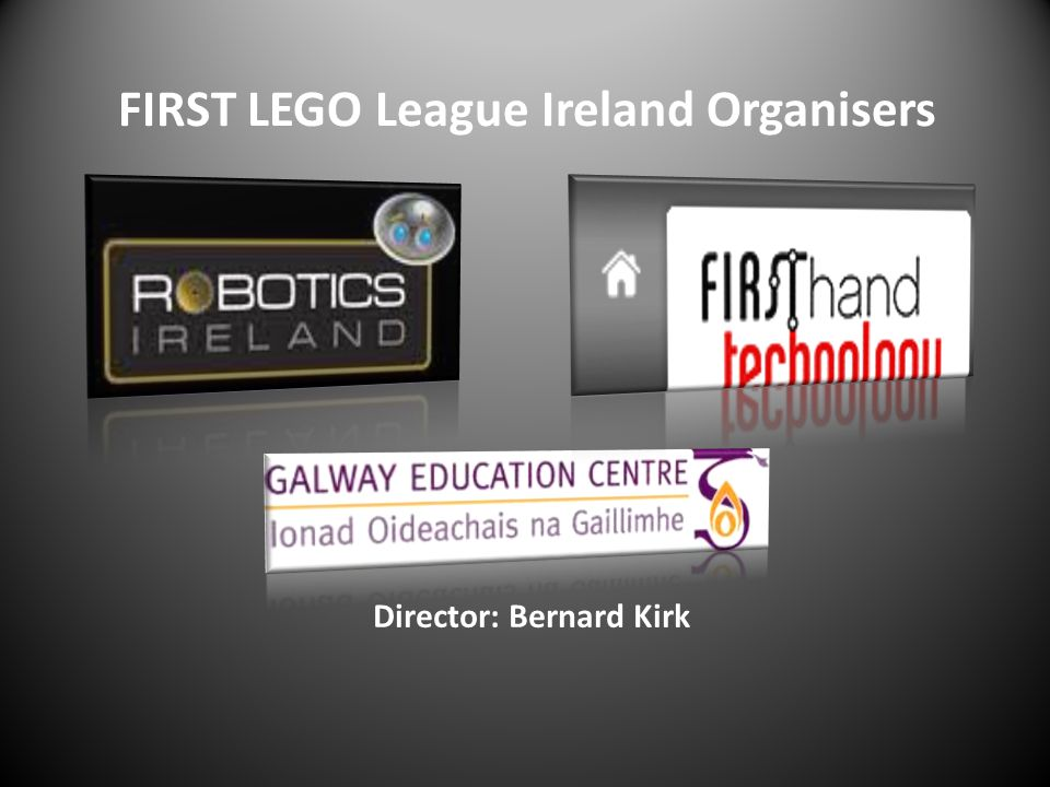 FIRST LEGO League Ireland Organisers Director: Bernard Kirk