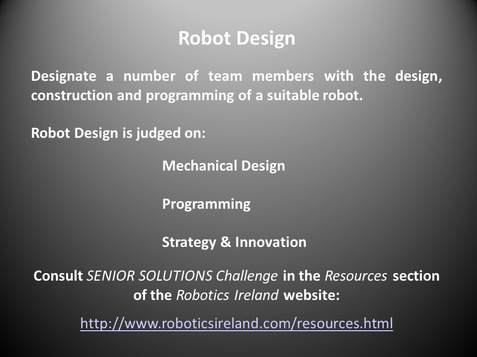 Robot Design Designate a number of team members with the design, construction and programming of a suitable robot.