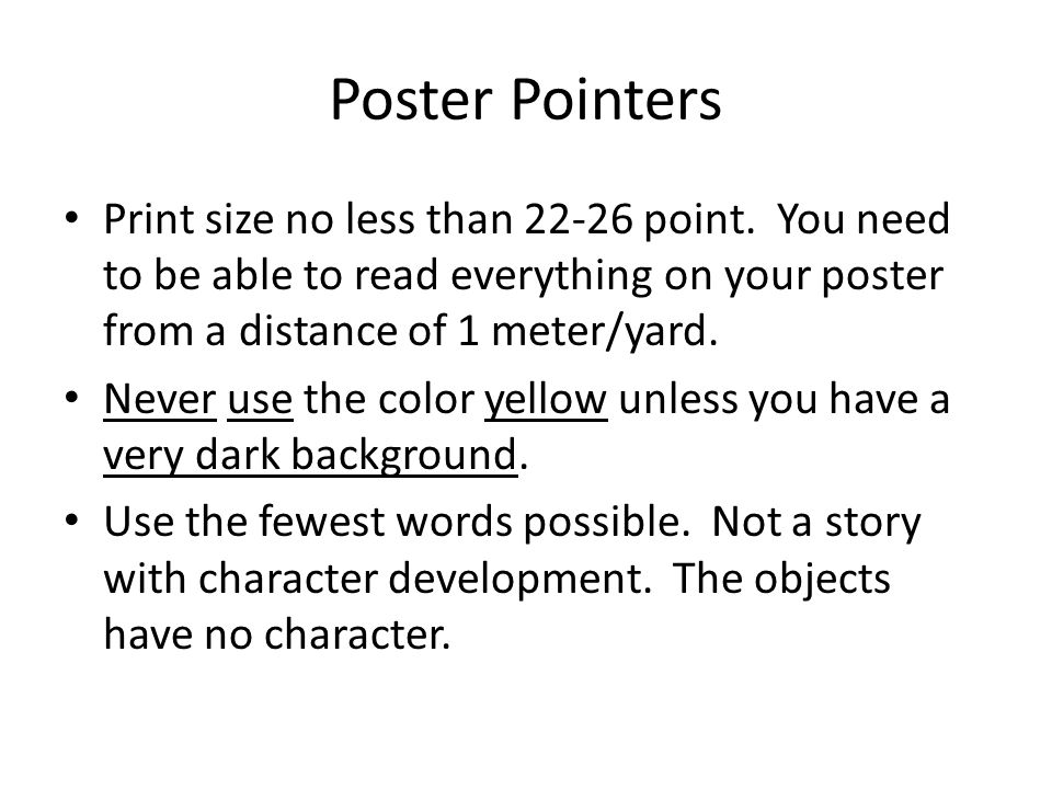 Poster Pointers Print size no less than 22-26 point. You need to be able to read everything on your poster from a distance of 1 meter/yard.
