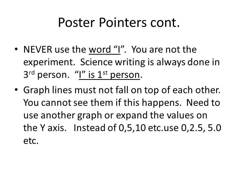 Poster Pointers cont. NEVER use the word I . You are not the experiment. Science writing is always done in 3rd person. I is 1st person.