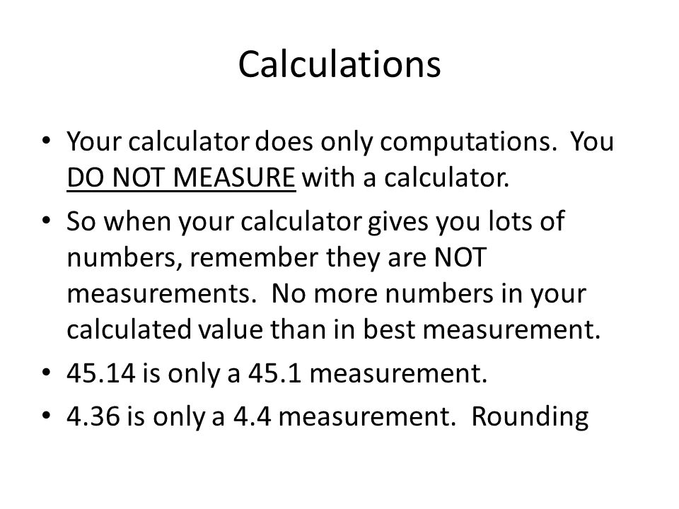 Calculations Your calculator does only computations. You DO NOT MEASURE with a calculator.