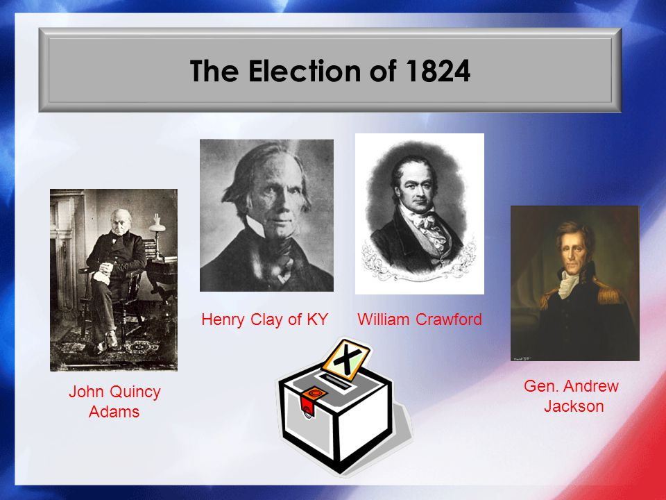 The Election of 1824 Henry Clay of KY William Crawford Gen. Andrew