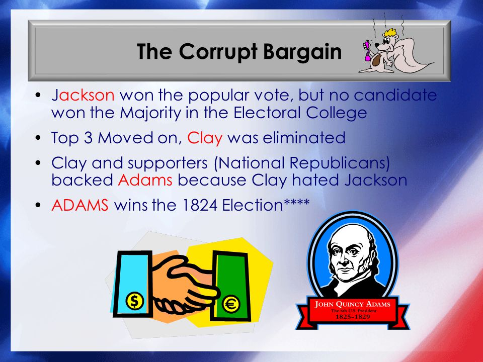 The Corrupt Bargain Jackson won the popular vote, but no candidate won the Majority in the Electoral College.