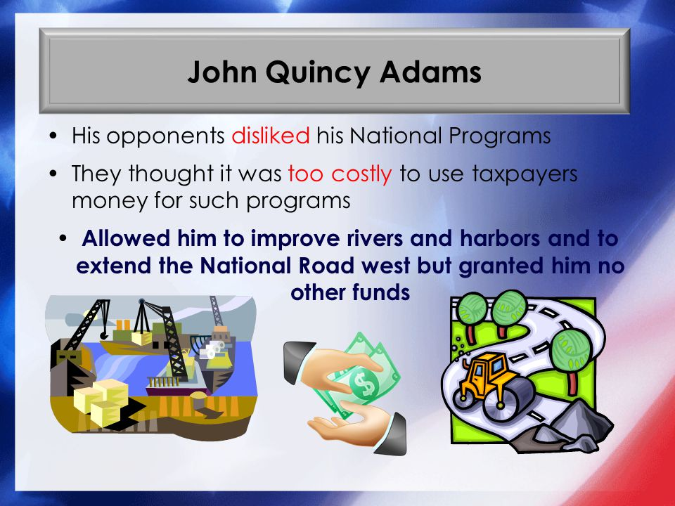 John Quincy Adams His opponents disliked his National Programs