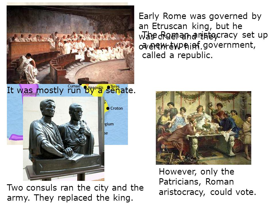 Early Rome was governed by an Etruscan king, but he was cruel and they overthrew him.
