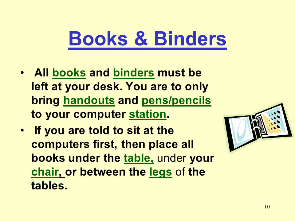 Books & Binders All books and binders must be left at your desk. You are to only bring handouts and pens/pencils to your computer station.