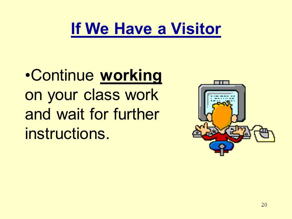 If We Have a Visitor Continue working on your class work and wait for further instructions.