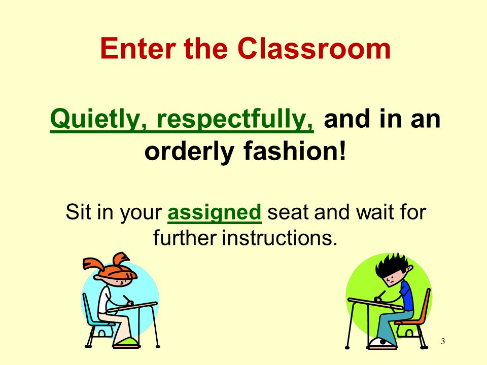 Enter the Classroom Quietly, respectfully, and in an orderly fashion