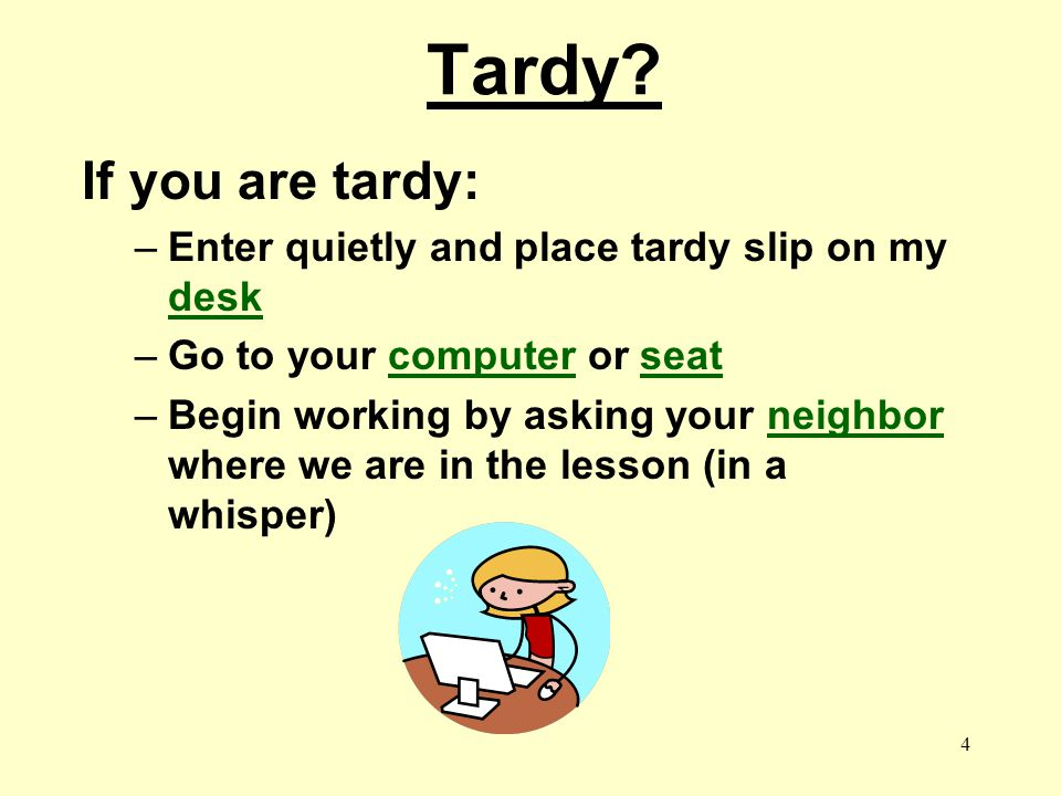 Tardy If you are tardy: Enter quietly and place tardy slip on my desk