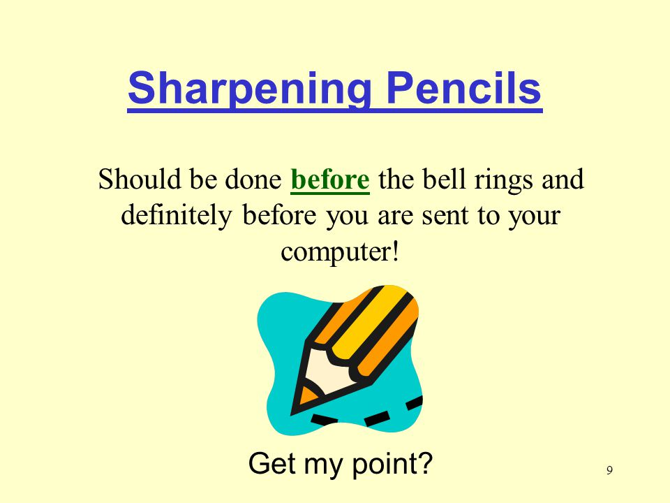 Sharpening Pencils Should be done before the bell rings and definitely before you are sent to your computer!