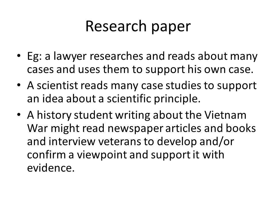 Research paper Eg: a lawyer researches and reads about many cases and uses them to support his own case.