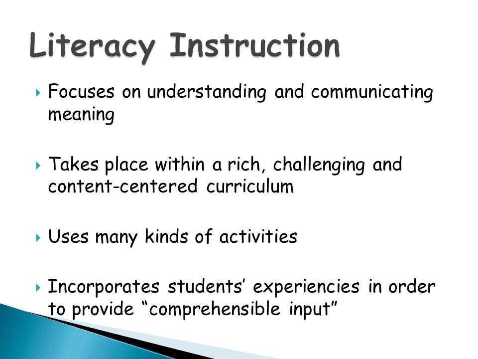 Literacy Instruction Focuses on understanding and communicating meaning. Takes place within a rich, challenging and content-centered curriculum.