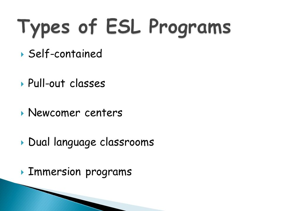 Types of ESL Programs Self-contained Pull-out classes Newcomer centers