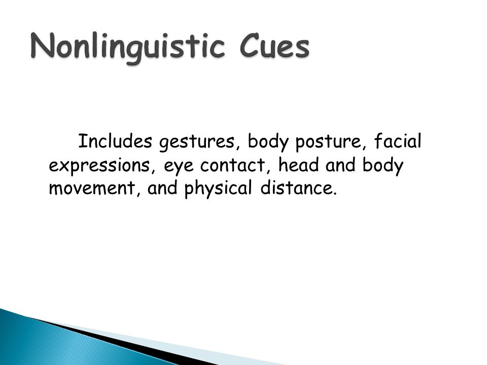 Nonlinguistic Cues Includes gestures, body posture, facial expressions, eye contact, head and body movement, and physical distance.
