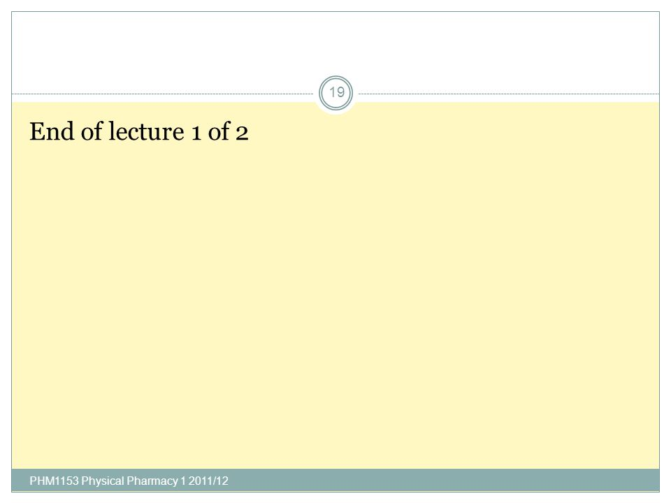 End of lecture 1 of 2 PHM1153 Physical Pharmacy 1 2011/12