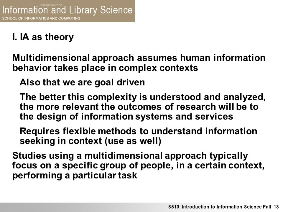 I. IA as theory Multidimensional approach assumes human information behavior takes place in complex contexts.