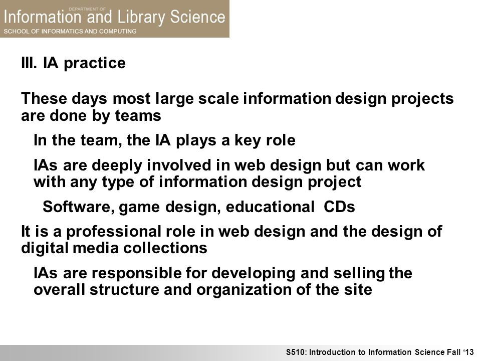 III. IA practice These days most large scale information design projects are done by teams. In the team, the IA plays a key role.
