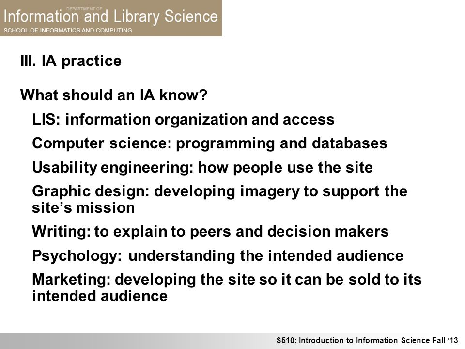 III. IA practice What should an IA know LIS: information organization and access. Computer science: programming and databases.