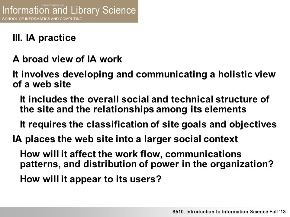 III. IA practice A broad view of IA work. It involves developing and communicating a holistic view of a web site.