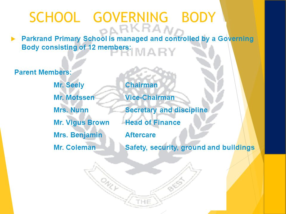 SCHOOL GOVERNING BODY Parkrand Primary School is managed and controlled by a Governing Body consisting of 12 members:
