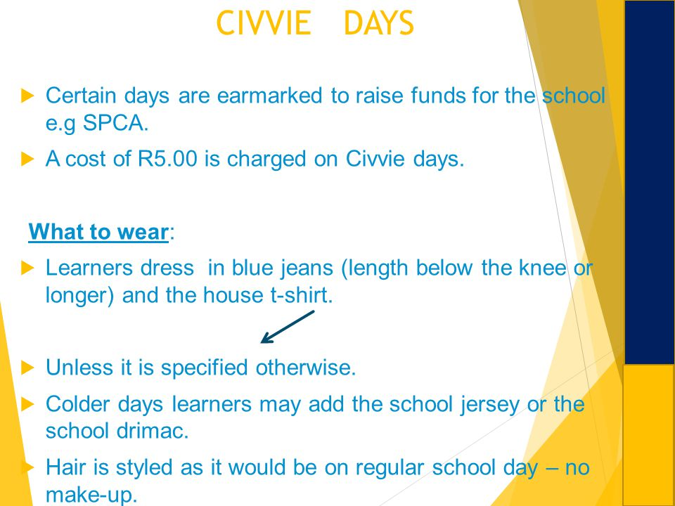 CIVVIE DAYS Certain days are earmarked to raise funds for the school e.g SPCA. A cost of R5.00 is charged on Civvie days.