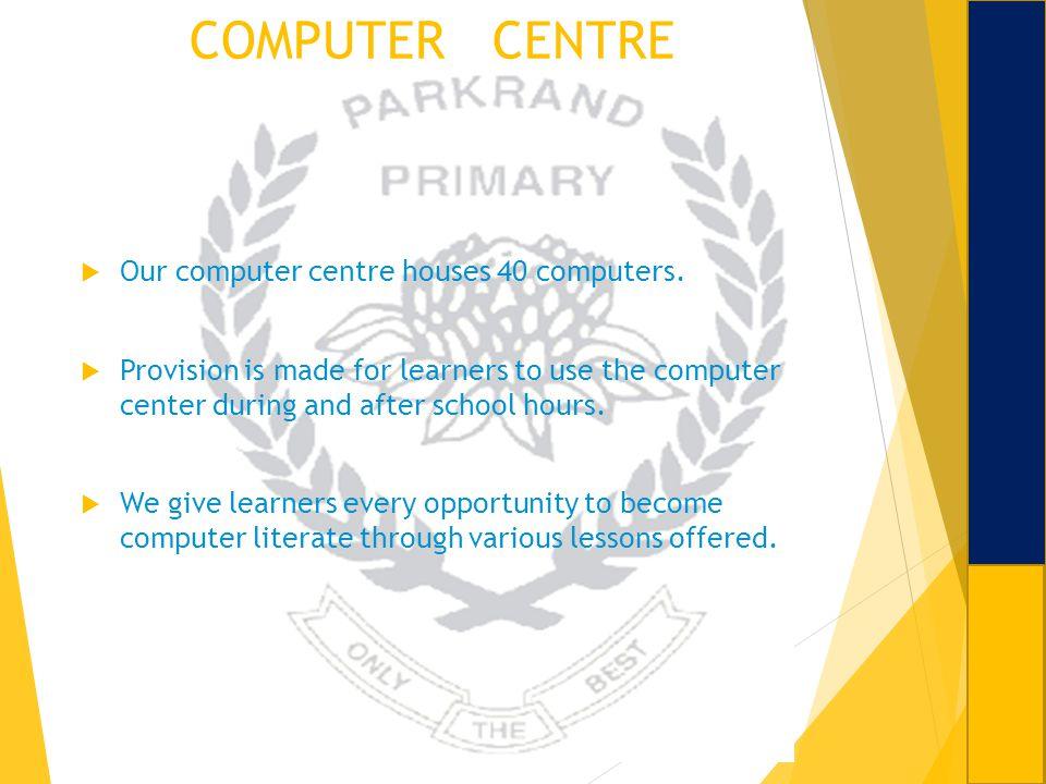 COMPUTER CENTRE Our computer centre houses 40 computers.
