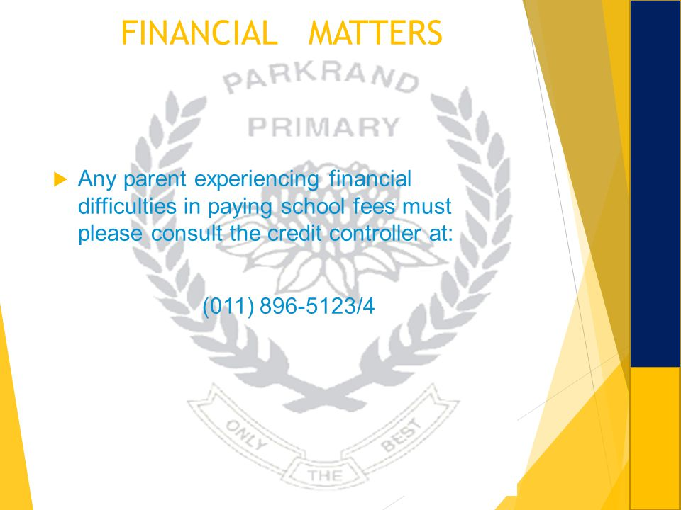 FINANCIAL MATTERS Any parent experiencing financial difficulties in paying school fees must please consult the credit controller at: