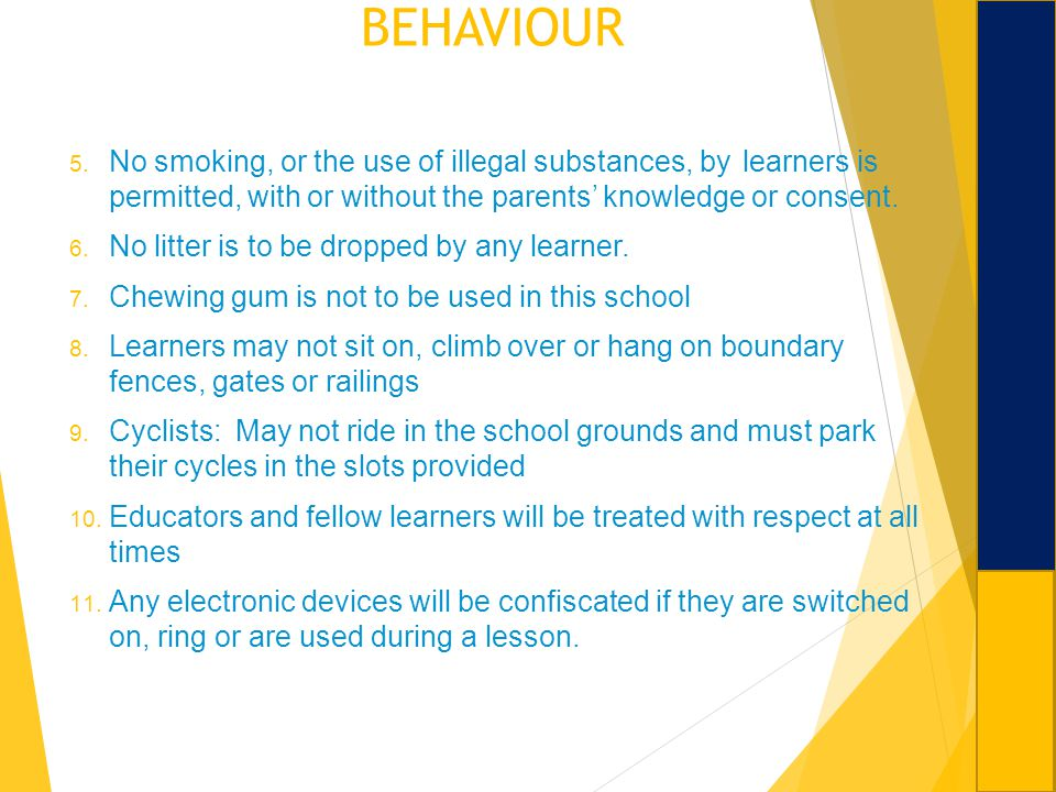 BEHAVIOUR No smoking, or the use of illegal substances, by learners is permitted, with or without the parents' knowledge or consent.