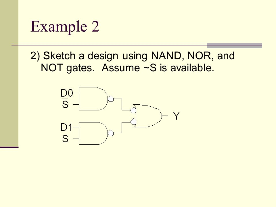 Example 2 2) Sketch a design using NAND, NOR, and NOT gates. Assume ~S is available.