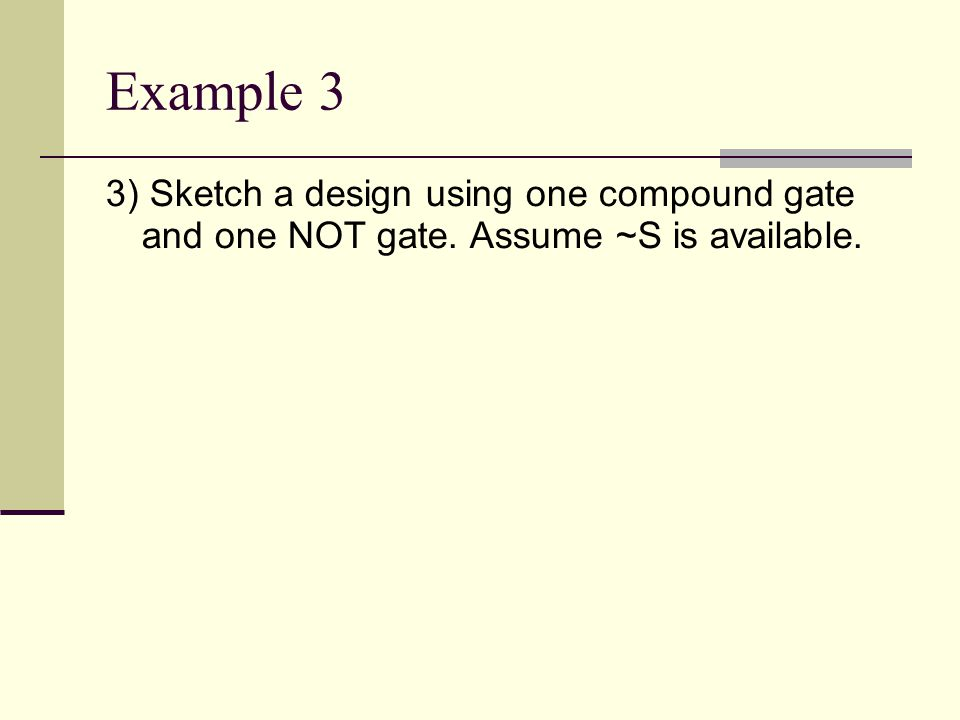 Example 3 3) Sketch a design using one compound gate and one NOT gate. Assume ~S is available.