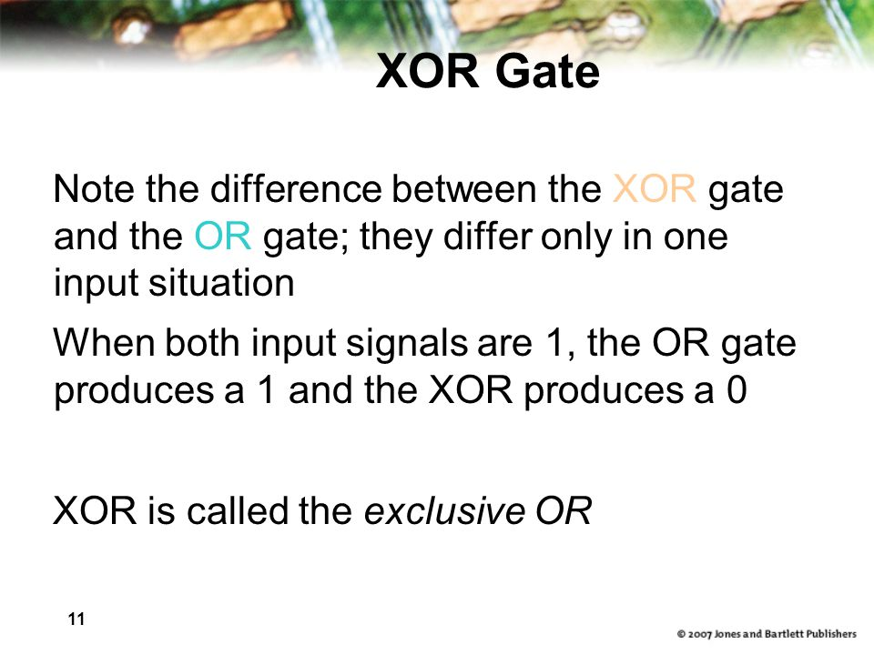 XOR Gate Note the difference between the XOR gate and the OR gate; they differ only in one input situation.