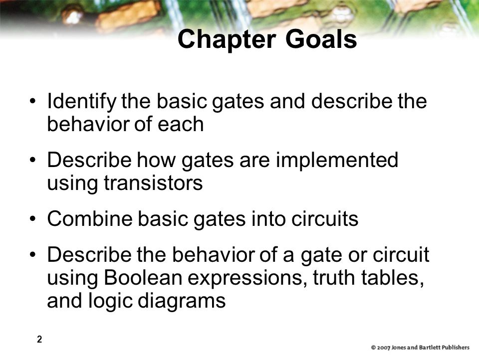 Chapter Goals Identify the basic gates and describe the behavior of each. Describe how gates are implemented using transistors.