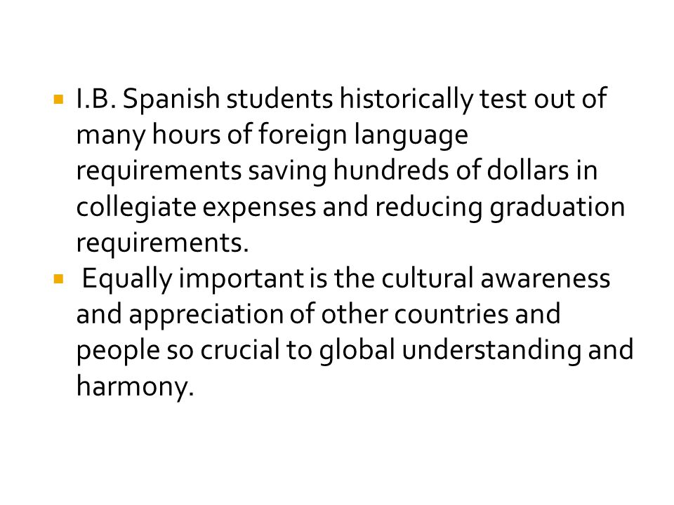 I.B. Spanish students historically test out of many hours of foreign language requirements saving hundreds of dollars in collegiate expenses and reducing graduation requirements.