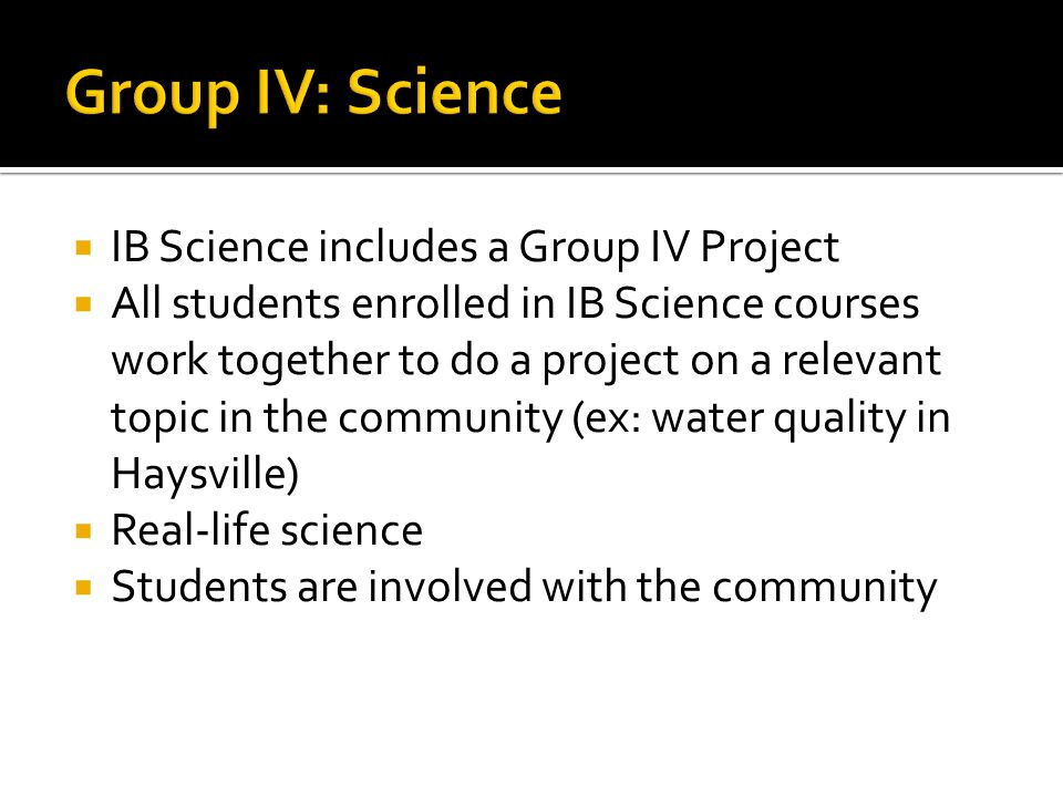 Group IV: Science IB Science includes a Group IV Project