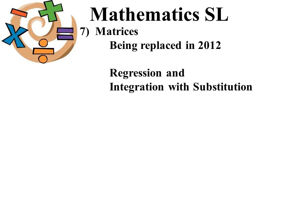 Mathematics SL 7) Matrices Being replaced in 2012 Regression and