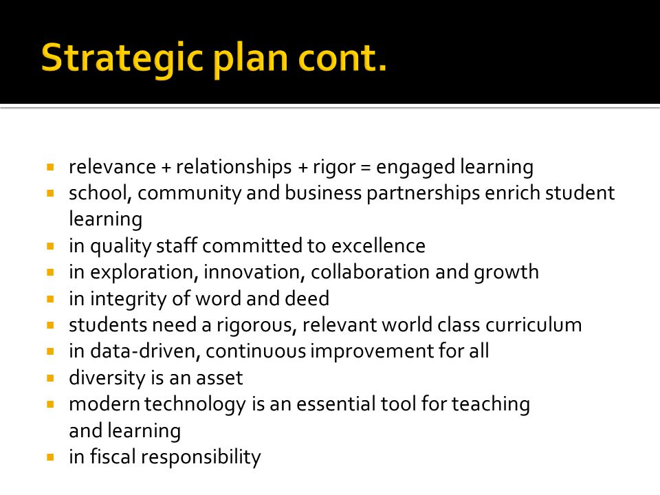 Strategic plan cont. relevance + relationships + rigor = engaged learning. school, community and business partnerships enrich student learning.