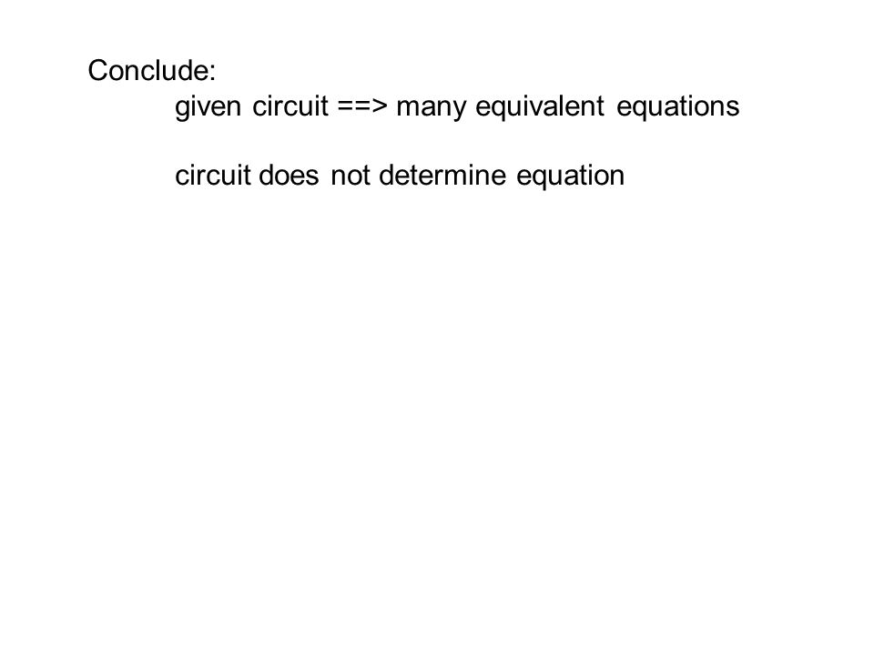 Conclude: given circuit ==> many equivalent equations circuit does not determine equation