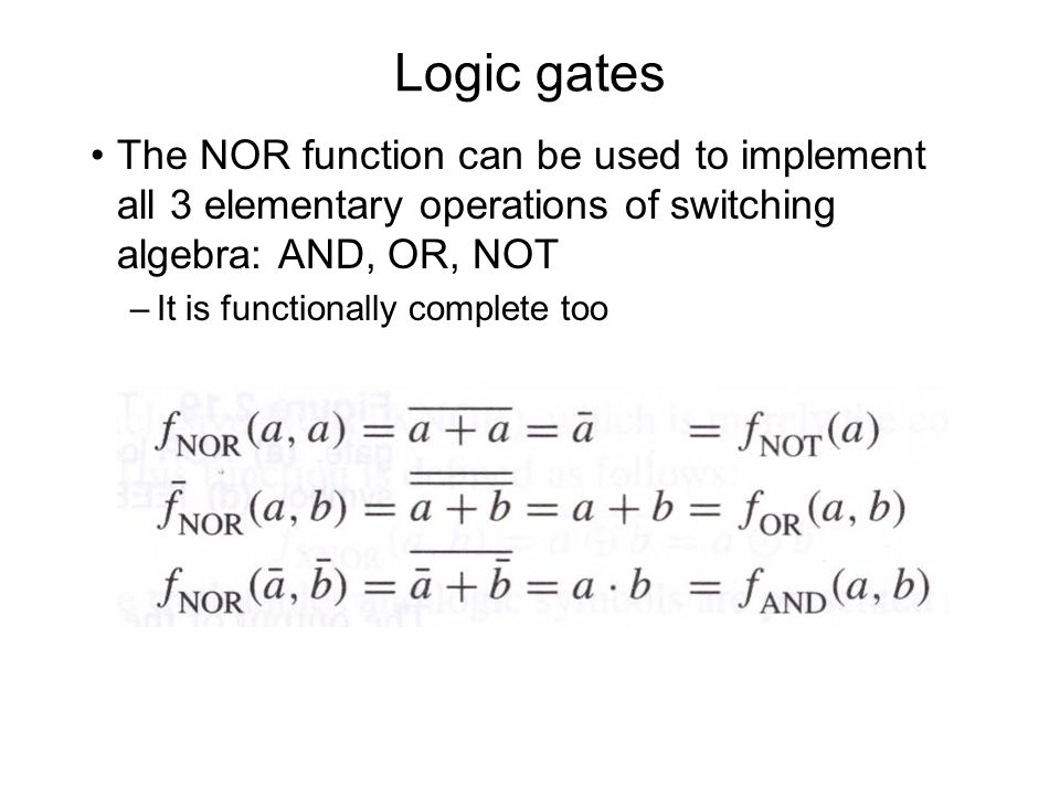 Logic gates The NOR function can be used to implement all 3 elementary operations of switching algebra: AND, OR, NOT.